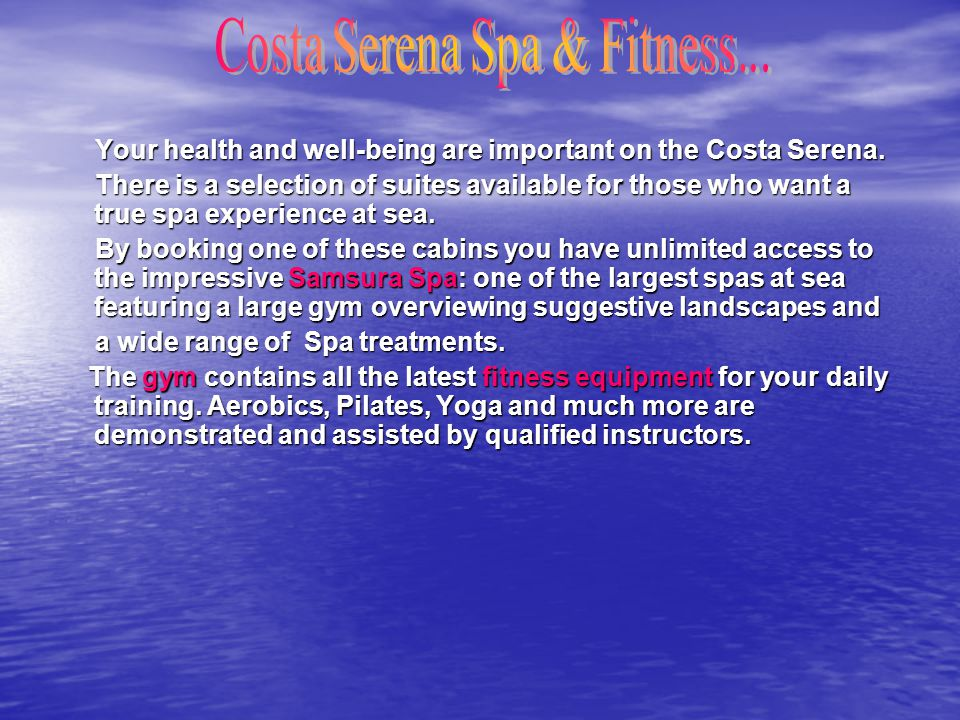 Your health and well-being are important on the Costa Serena. Your health and well-being are important on the Costa Serena. There is a selection of su