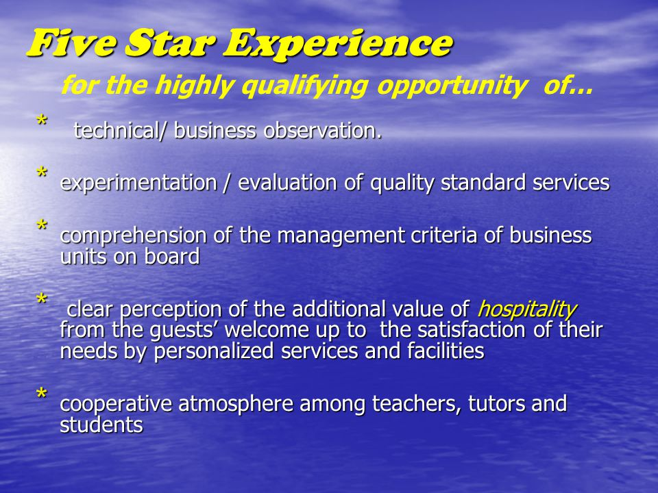 Five Star Experience * technical/ business observation. * experimentation / evaluation of quality standard services * comprehension of the management