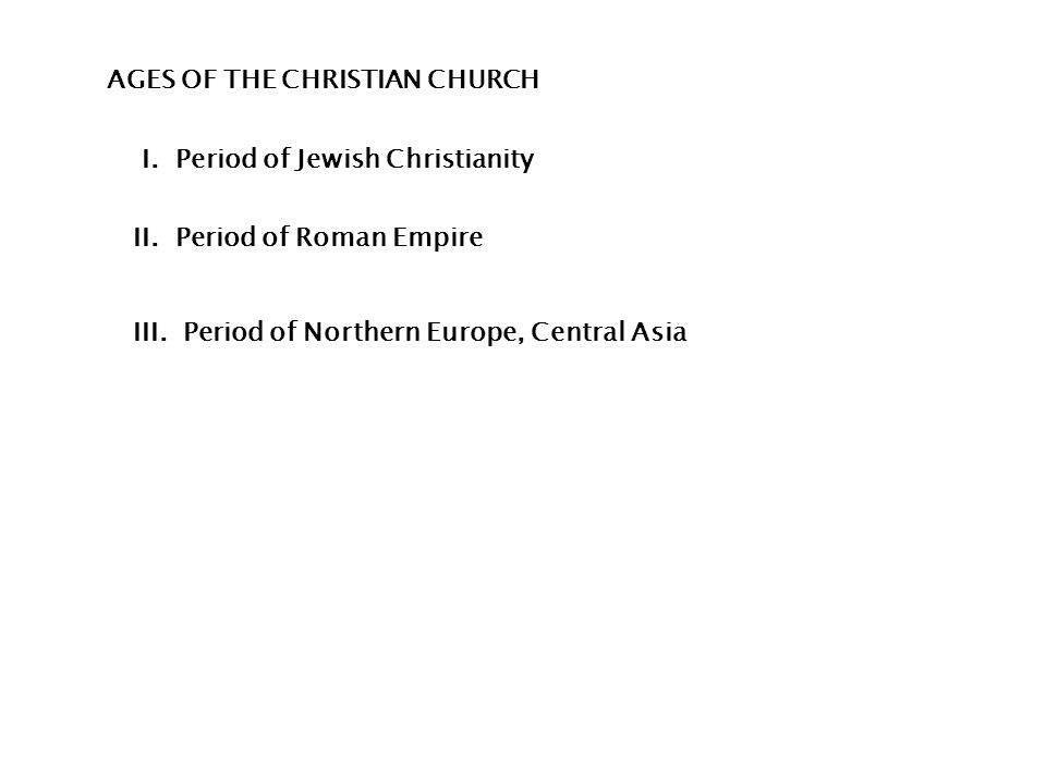 AGES OF THE CHRISTIAN CHURCH I. Period of Jewish Christianity II.