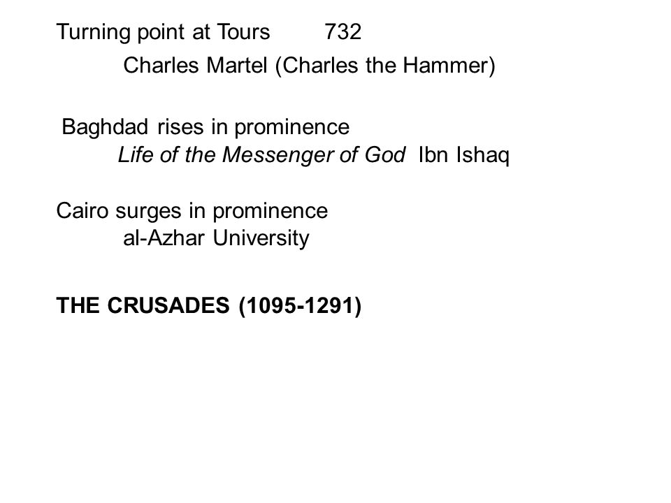 Turning point at Tours732 Charles Martel (Charles the Hammer) Baghdad rises in prominence Life of the Messenger of God Ibn Ishaq Cairo surges in prominence al-Azhar University THE CRUSADES (1095-1291)