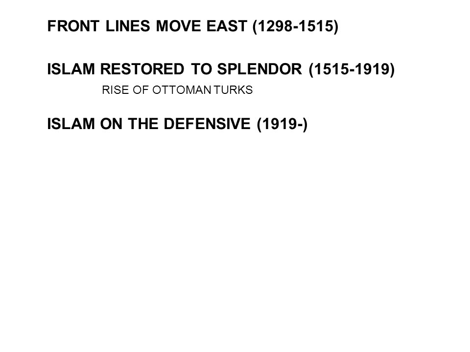 FRONT LINES MOVE EAST (1298-1515) ISLAM RESTORED TO SPLENDOR (1515-1919) ISLAM ON THE DEFENSIVE (1919-) RISE OF OTTOMAN TURKS
