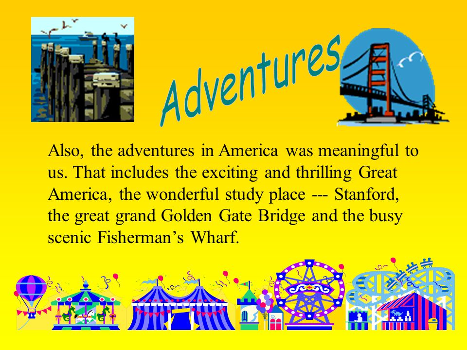 Also, the adventures in America was meaningful to us. That includes the exciting and thrilling Great America, the wonderful study place --- Stanford,