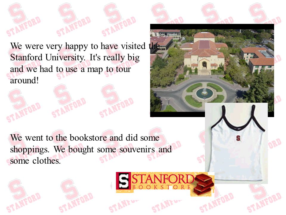 We were very happy to have visited the Stanford University. It's really big and we had to use a map to tour around! We went to the bookstore and did s