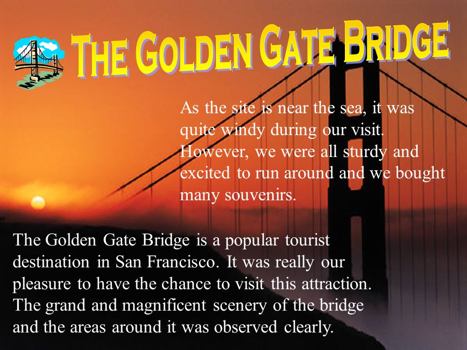 The Golden Gate Bridge is a popular tourist destination in San Francisco. It was really our pleasure to have the chance to visit this attraction. The