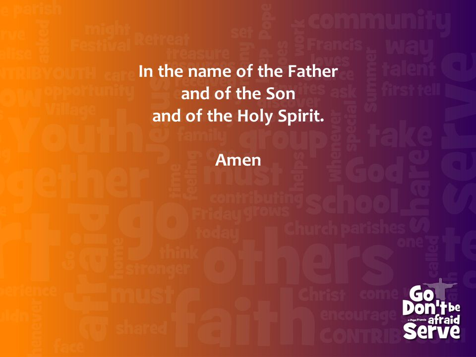 In the name of the Father and of the Son and of the Holy Spirit. Amen