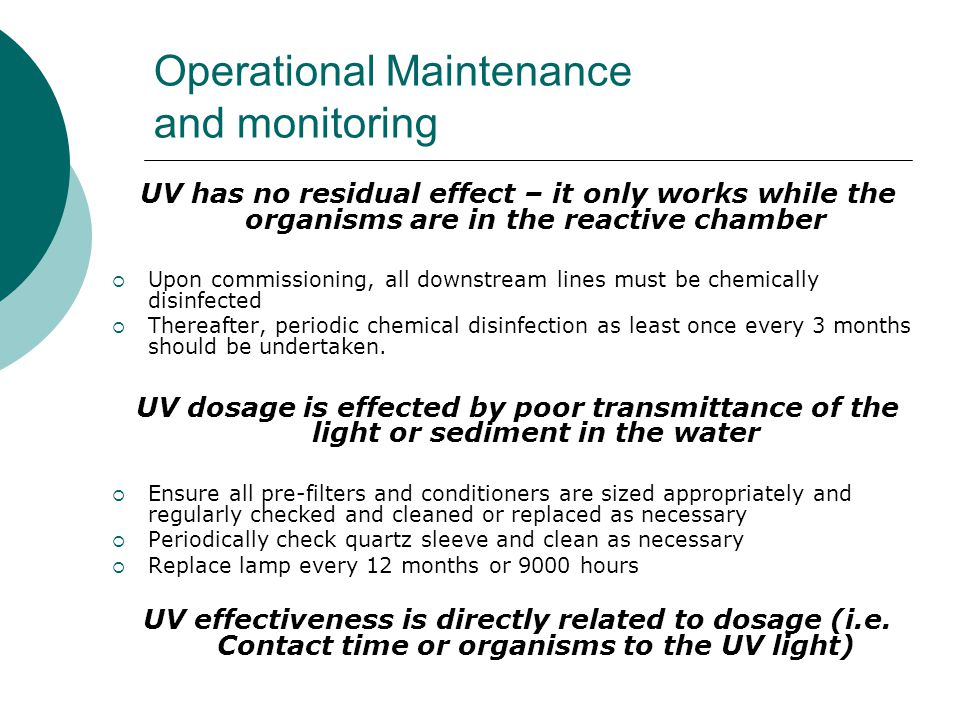 Operational Maintenance and monitoring UV has no residual effect – it only works while the organisms are in the reactive chamber  Upon commissioning, all downstream lines must be chemically disinfected  Thereafter, periodic chemical disinfection as least once every 3 months should be undertaken.