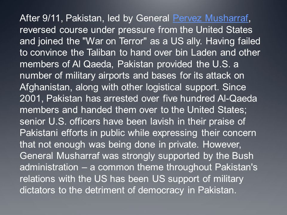 After 9/11, Pakistan, led by General Pervez Musharraf, reversed course under pressure from the United States and joined the War on Terror as a US ally.