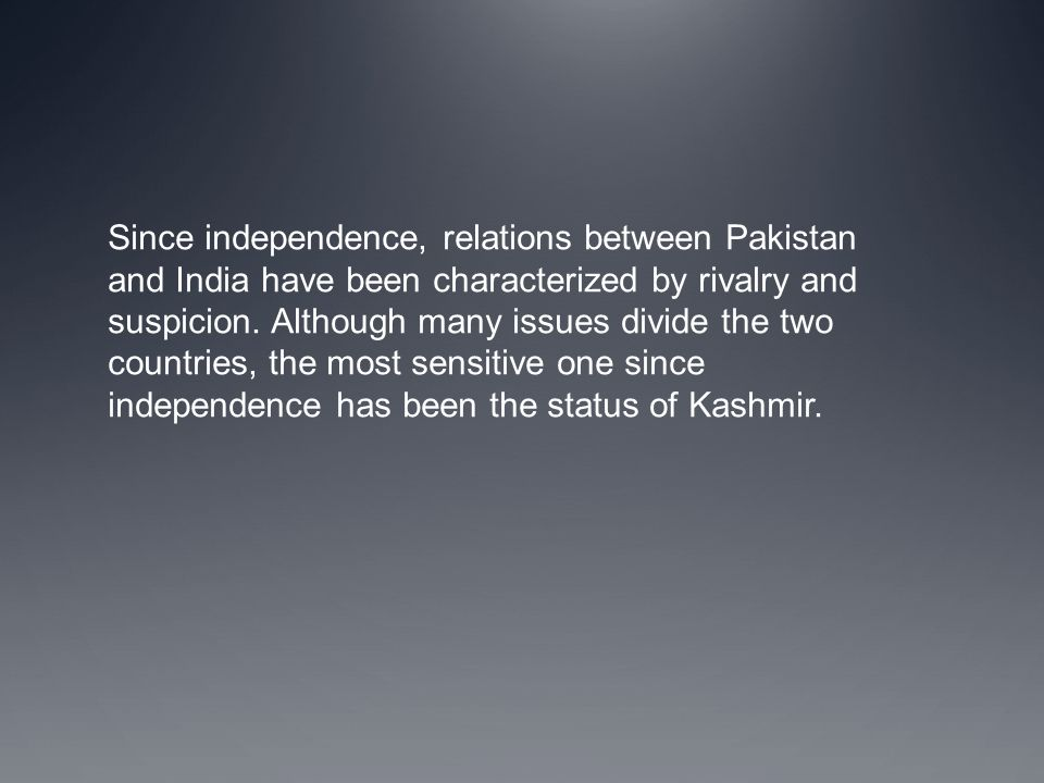Since independence, relations between Pakistan and India have been characterized by rivalry and suspicion.