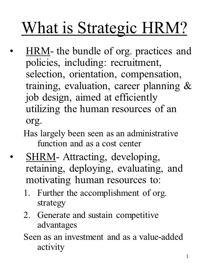 1 What is Strategic HRM? HRM- the bundle of org. practices and policies, including: recruitment, selection, orientation, compensation, training, evalu