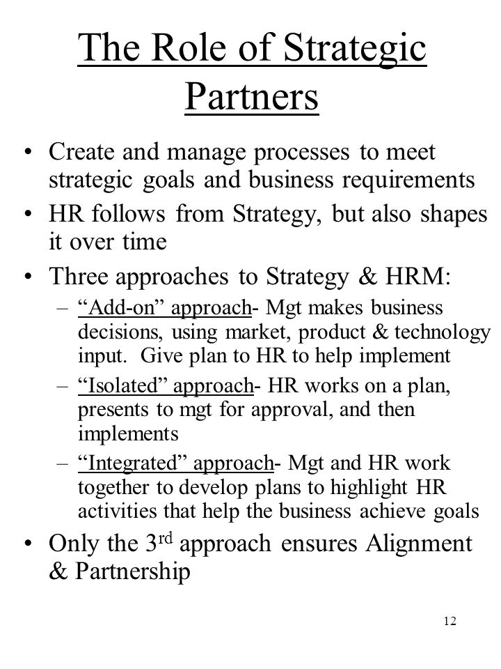 12 The Role of Strategic Partners Create and manage processes to meet strategic goals and business requirements HR follows from Strategy, but also shapes it over time Three approaches to Strategy & HRM: – Add-on approach- Mgt makes business decisions, using market, product & technology input.