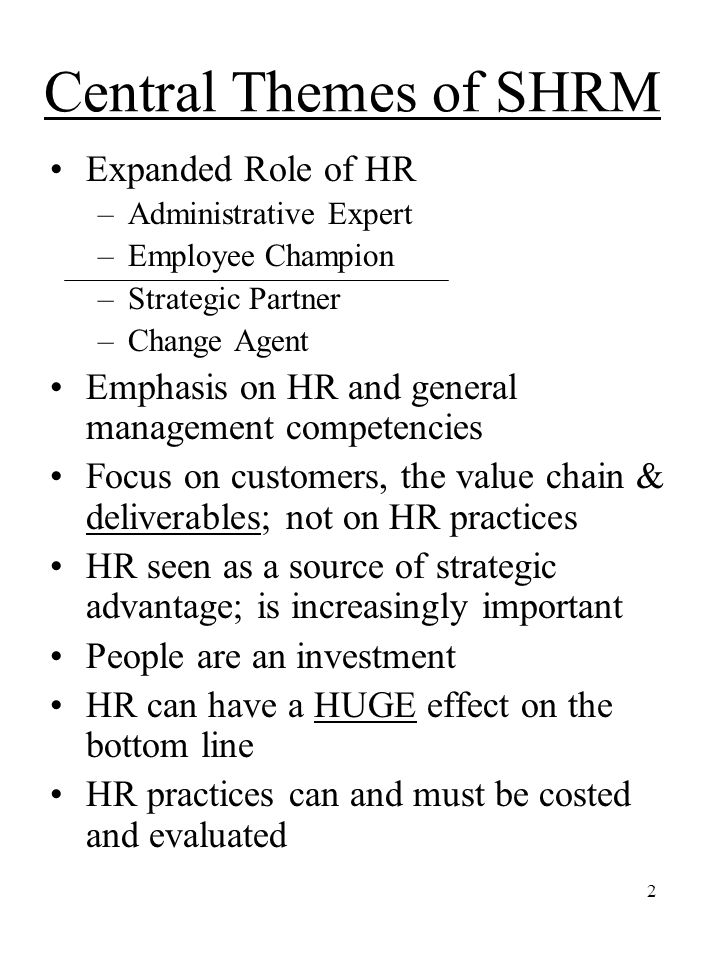 2 Central Themes of SHRM Expanded Role of HR –Administrative Expert –Employee Champion –Strategic Partner –Change Agent Emphasis on HR and general management competencies Focus on customers, the value chain & deliverables; not on HR practices HR seen as a source of strategic advantage; is increasingly important People are an investment HR can have a HUGE effect on the bottom line HR practices can and must be costed and evaluated
