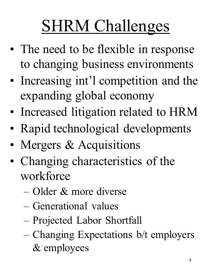 4 SHRM Challenges The need to be flexible in response to changing business environments Increasing int'l competition and the expanding global economy Increased litigation related to HRM Rapid technological developments Mergers & Acquisitions Changing characteristics of the workforce –Older & more diverse –Generational values –Projected Labor Shortfall –Changing Expectations b/t employers & employees