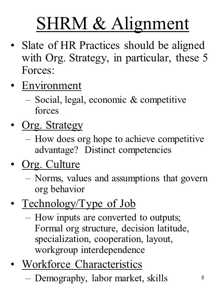 8 SHRM & Alignment Slate of HR Practices should be aligned with Org. Strategy, in particular, these 5 Forces: Environment –Social, legal, economic & c