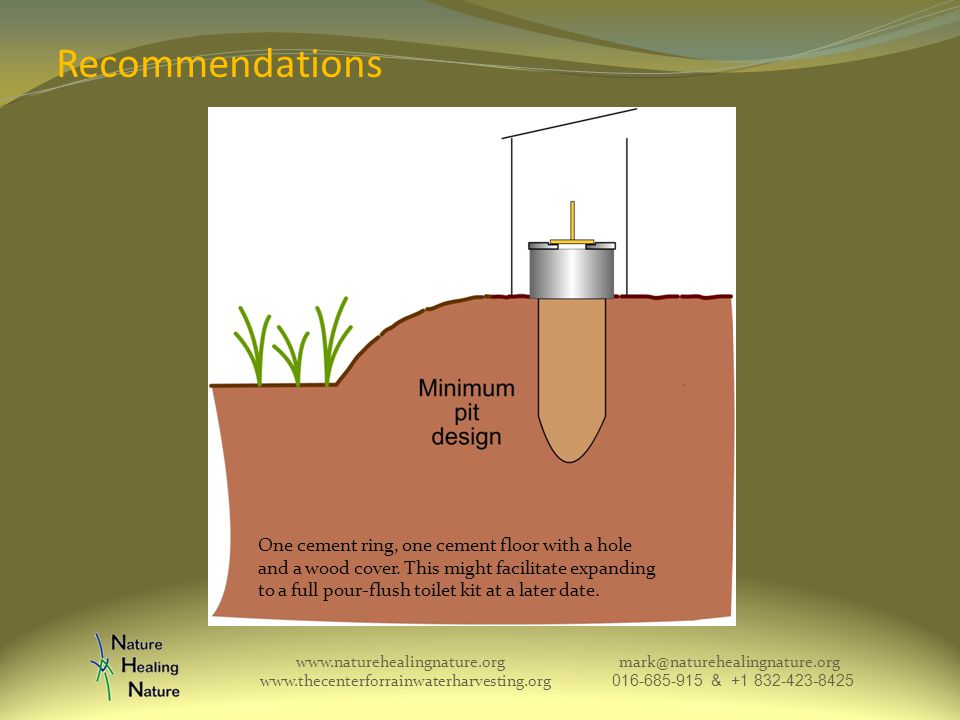 Recommendations www.naturehealingnature.org mark@naturehealingnature.org www.thecenterforrainwaterharvesting.org 016-685-915 & +1 832-423-8425 One cement ring, one cement floor with a hole and a wood cover.