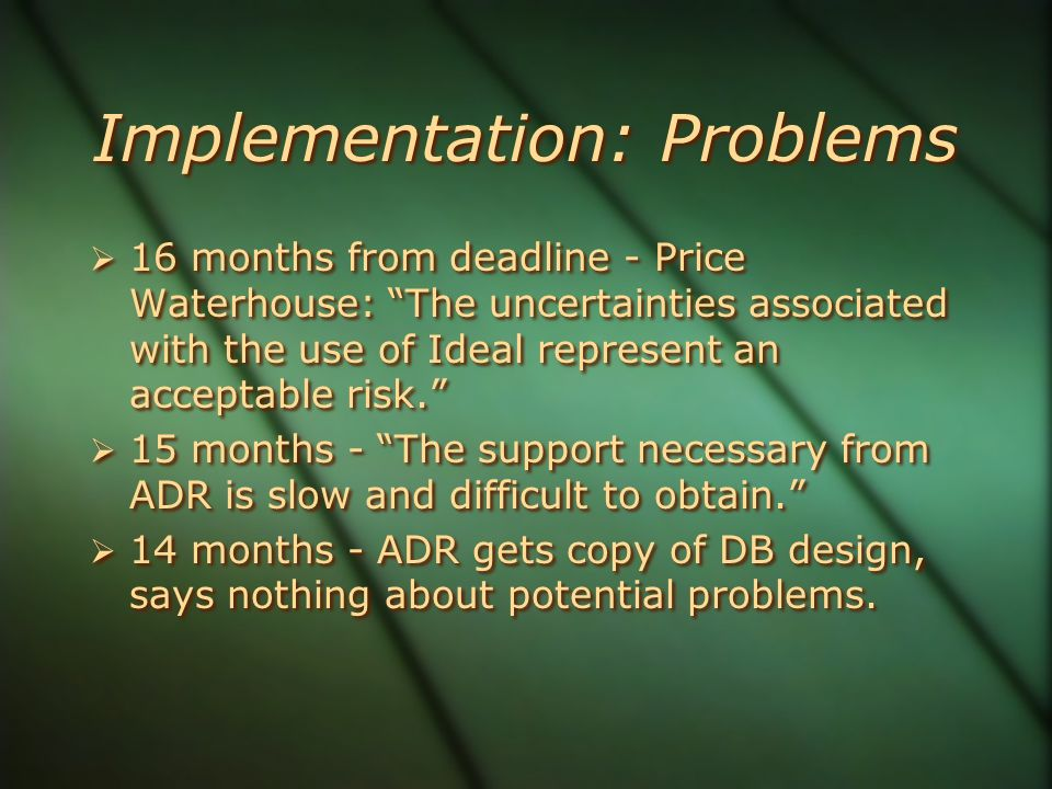 Implementation: Problems  16 months from deadline - Price Waterhouse: The uncertainties associated with the use of Ideal represent an acceptable risk.  15 months - The support necessary from ADR is slow and difficult to obtain.  14 months - ADR gets copy of DB design, says nothing about potential problems.
