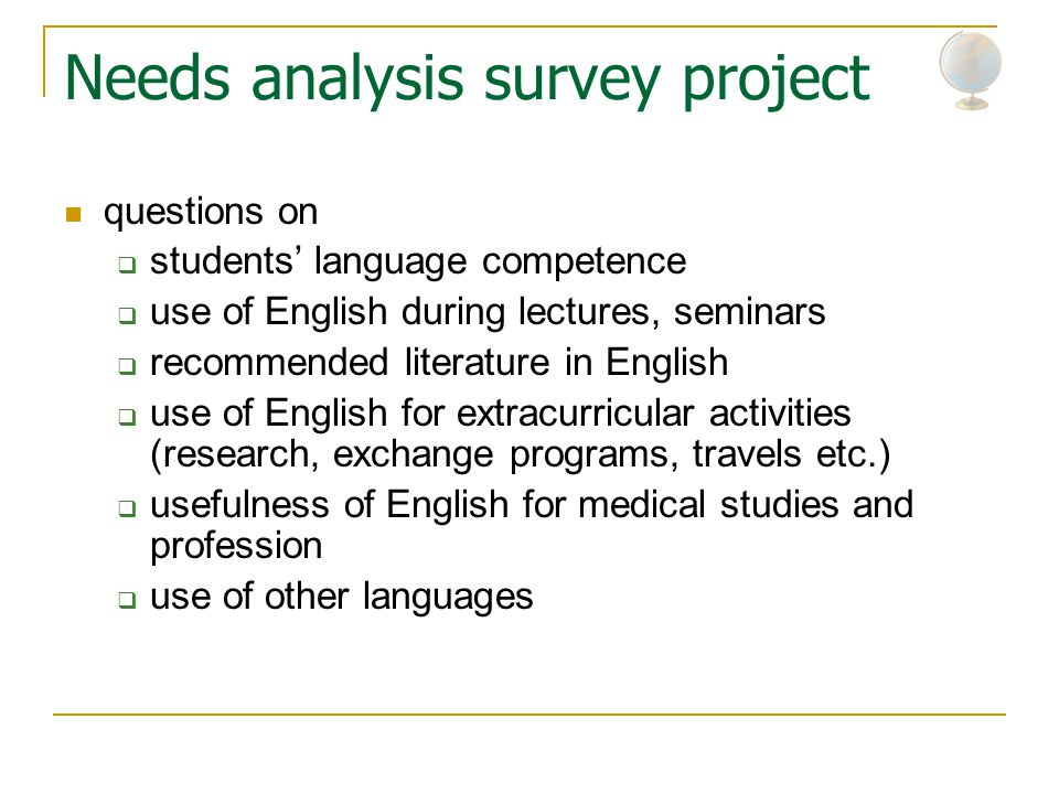 Needs analysis survey project questions on  students' language competence  use of English during lectures, seminars  recommended literature in English  use of English for extracurricular activities (research, exchange programs, travels etc.)  usefulness of English for medical studies and profession  use of other languages