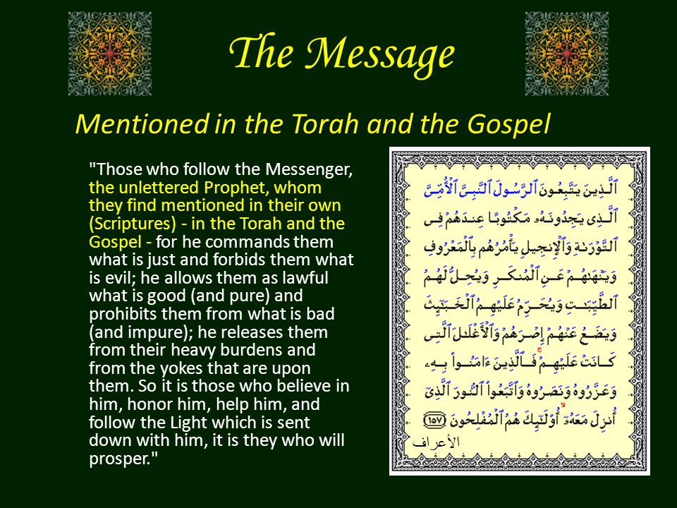 The Message Those who follow the Messenger, the unlettered Prophet, whom they find mentioned in their own (Scriptures) - in the Torah and the Gospel - for he commands them what is just and forbids them what is evil; he allows them as lawful what is good (and pure) and prohibits them from what is bad (and impure); he releases them from their heavy burdens and from the yokes that are upon them.