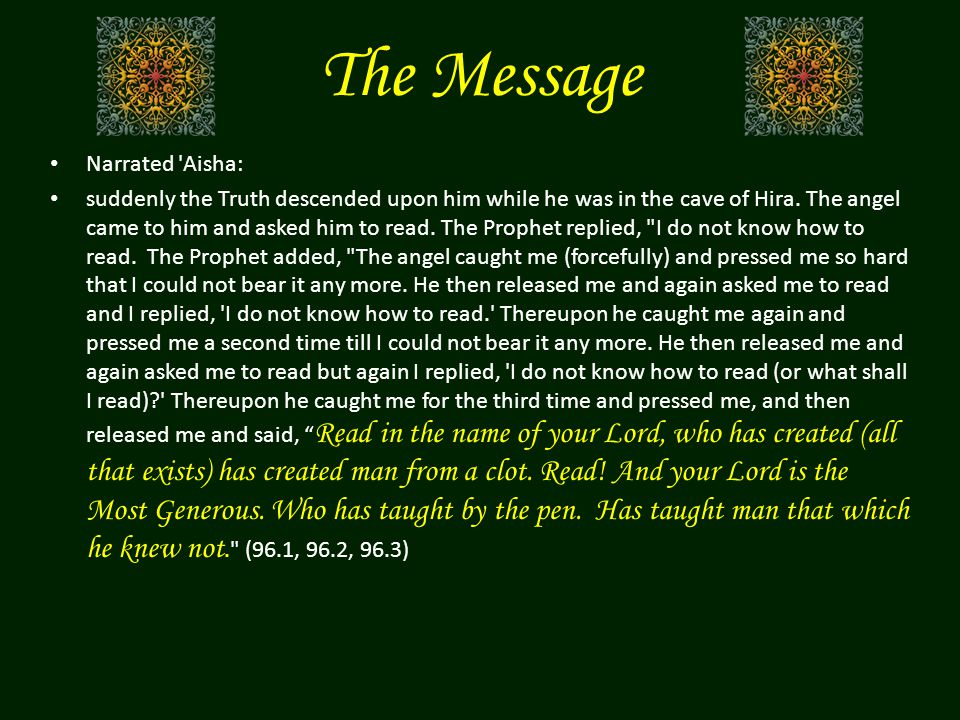 The Message Narrated 'Aisha: suddenly the Truth descended upon him while he was in the cave of Hira. The angel came to him and asked him to read. The
