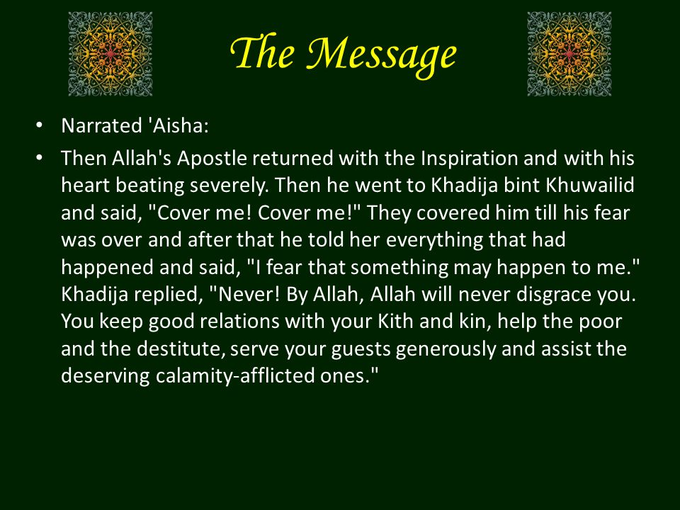 The Message Narrated 'Aisha: Then Allah's Apostle returned with the Inspiration and with his heart beating severely. Then he went to Khadija bint Khuw