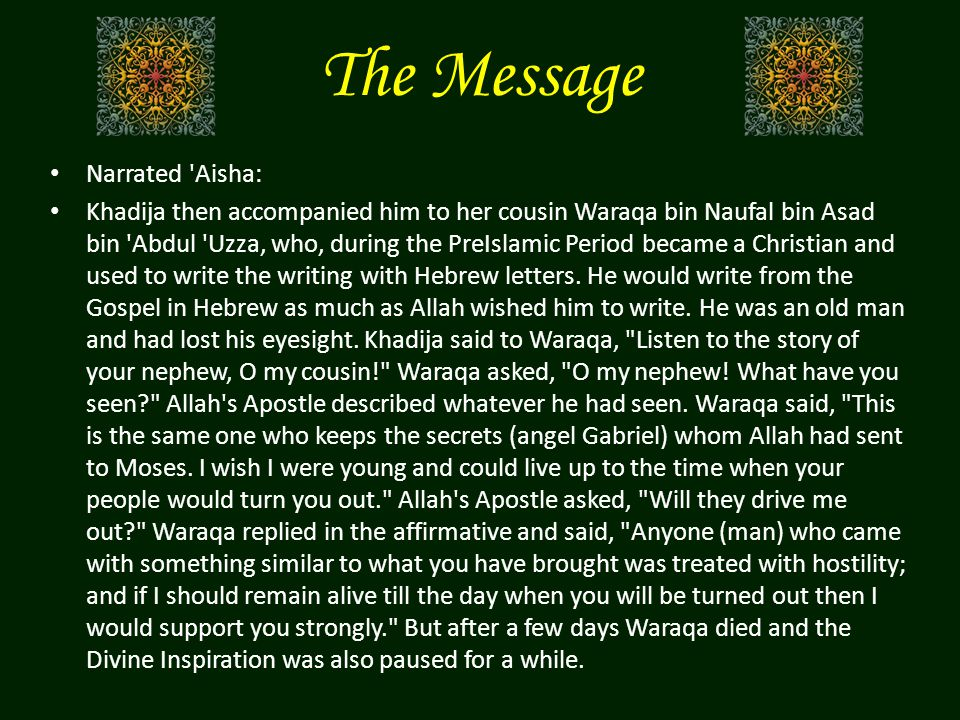The Message Narrated Aisha: Khadija then accompanied him to her cousin Waraqa bin Naufal bin Asad bin Abdul Uzza, who, during the PreIslamic Period became a Christian and used to write the writing with Hebrew letters.