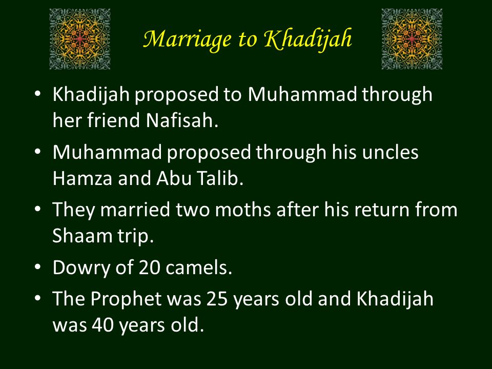 Marriage to Khadijah Khadijah proposed to Muhammad through her friend Nafisah. Muhammad proposed through his uncles Hamza and Abu Talib. They married