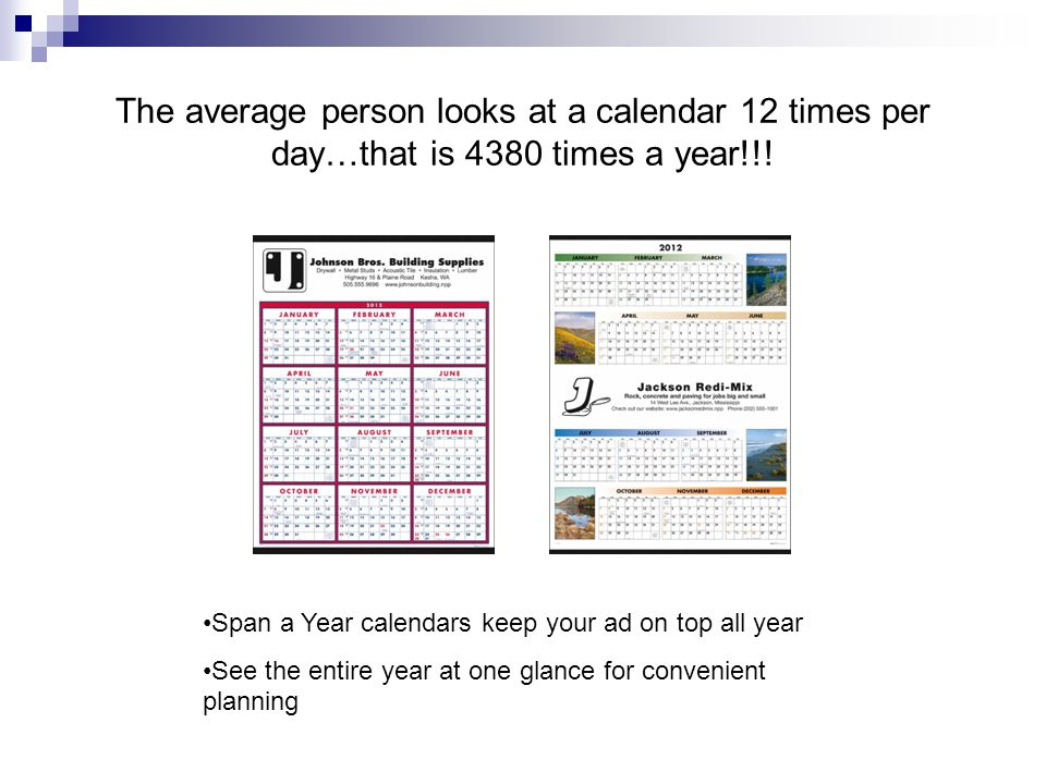 Calendars=Versatile advertising tool External Brand Building  Launch a new product to customers or reinforce your brand image in a new way  Calendars are a time-tested business-to-business marketing tool Retail Customer Loyalty  Put new traffic building coupons in your customer's hands every month  Measure the effect of this dynamic style of calendar marketing Internal Brand Building  Employees and other associates represent the brand everyday  Employee influence on brand image cannot be overestimated  Use a calendar to communicate usual company information and reinforce your brand to employees Business Gift Giving  Calendars, planners, desk pads can be customized with your imprint and message  Gifts like these deliver personal thanks and appreciation to important customers every time they are used
