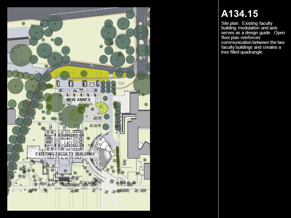 A134.15 Site plan. Existing faculty building modulation and axis serves as a design guide. Open floor plan reinforces communication between the two fa