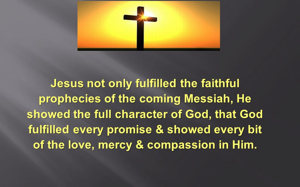 Jesus not only fulfilled the faithful prophecies of the coming Messiah, He showed the full character of God, that God fulfilled every promise & showed every bit of the love, mercy & compassion in Him.