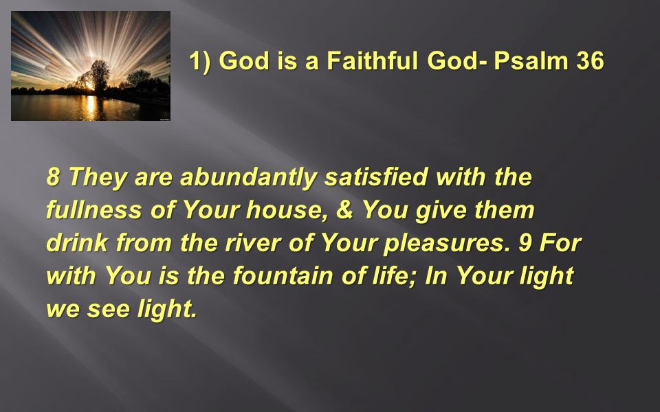 8 They are abundantly satisfied with the fullness of Your house, & You give them drink from the river of Your pleasures.