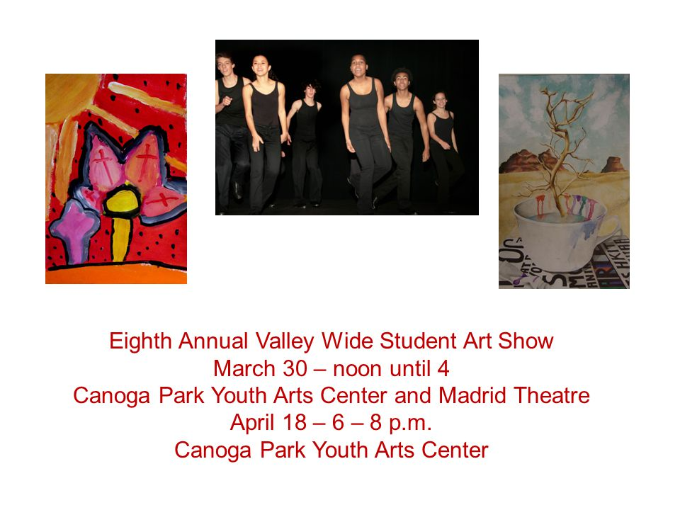 Eighth Annual Valley Wide Student Art Show March 30 – noon until 4 Canoga Park Youth Arts Center and Madrid Theatre April 18 – 6 – 8 p.m.