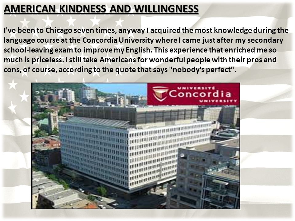 AMERICAN KINDNESS AND WILLINGNESS I ve been to Chicago seven times, anyway I acquired the most knowledge during the language course at the Concordia University where I came just after my secondary school-leaving exam to improve my English.