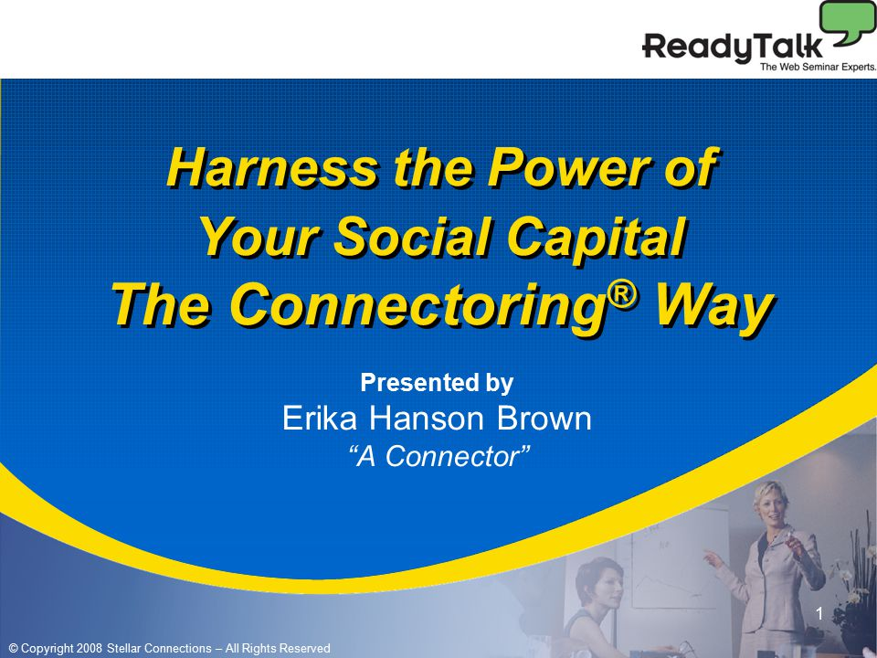 © Copyright 2008 Stellar Connections – All Rights Reserved 1 Harness the Power of Your Social Capital The Connectoring ® Way Presented by Erika Hanson Brown A Connector