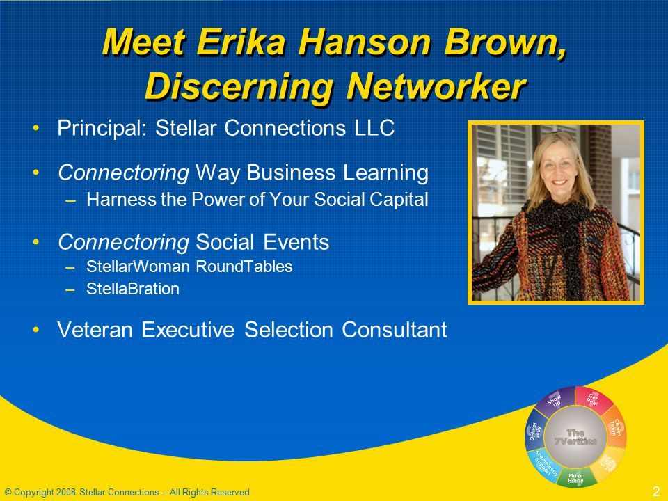 © Copyright 2008 Stellar Connections – All Rights Reserved 2 Meet Erika Hanson Brown, Discerning Networker Principal: Stellar Connections LLC Connectoring Way Business Learning –Harness the Power of Your Social Capital Connectoring Social Events –StellarWoman RoundTables –StellaBration Veteran Executive Selection Consultant