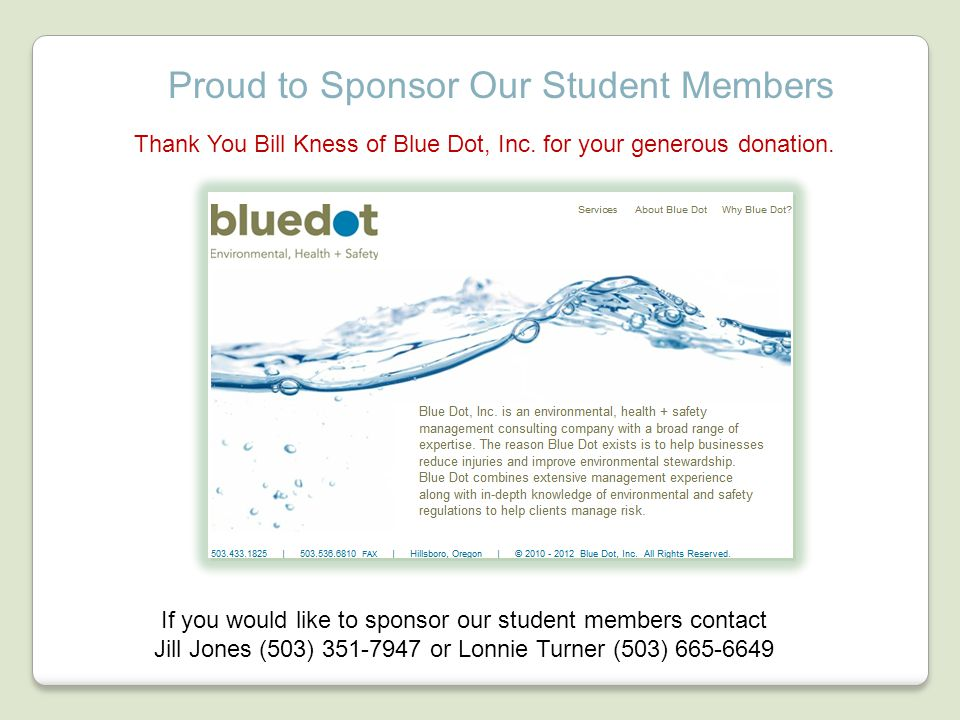 Proud to Sponsor Our Student Members If you would like to sponsor our student members contact Jill Jones (503) 351-7947 or Lonnie Turner (503) 665-6649 Thank You Bill Kness of Blue Dot, Inc.