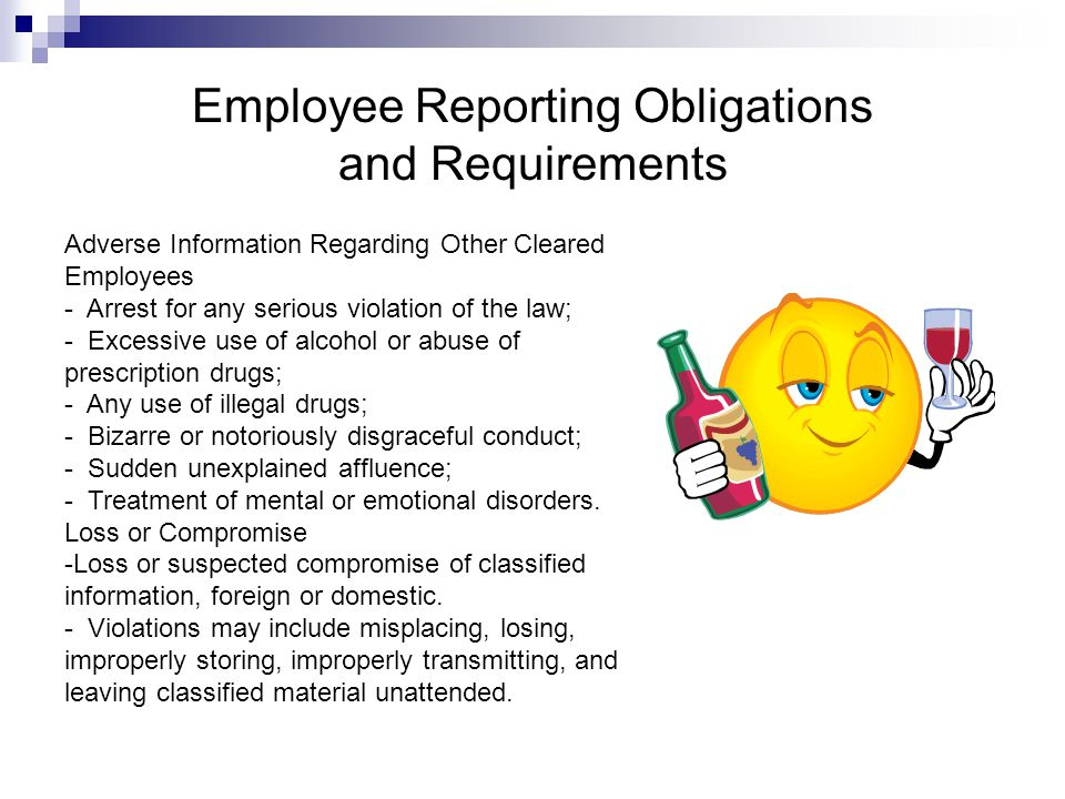 Employee Reporting Obligations and Requirements Adverse Information Regarding Other Cleared Employees - Arrest for any serious violation of the law; - Excessive use of alcohol or abuse of prescription drugs; - Any use of illegal drugs; - Bizarre or notoriously disgraceful conduct; - Sudden unexplained affluence; - Treatment of mental or emotional disorders.
