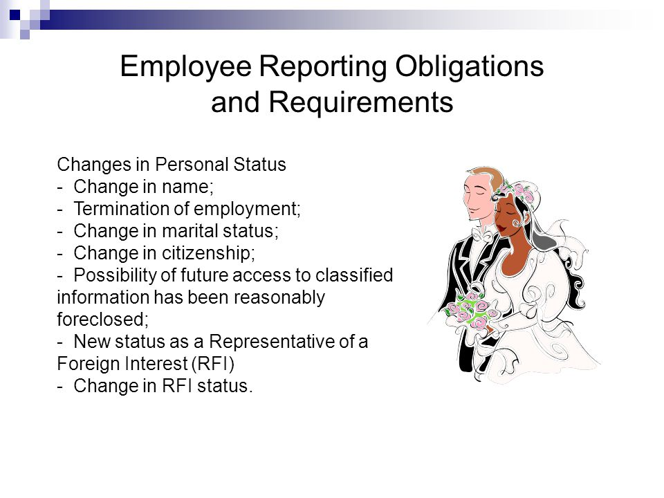 Employee Reporting Obligations and Requirements Changes in Personal Status - Change in name; - Termination of employment; - Change in marital status; - Change in citizenship; - Possibility of future access to classified information has been reasonably foreclosed; - New status as a Representative of a Foreign Interest (RFI) - Change in RFI status.
