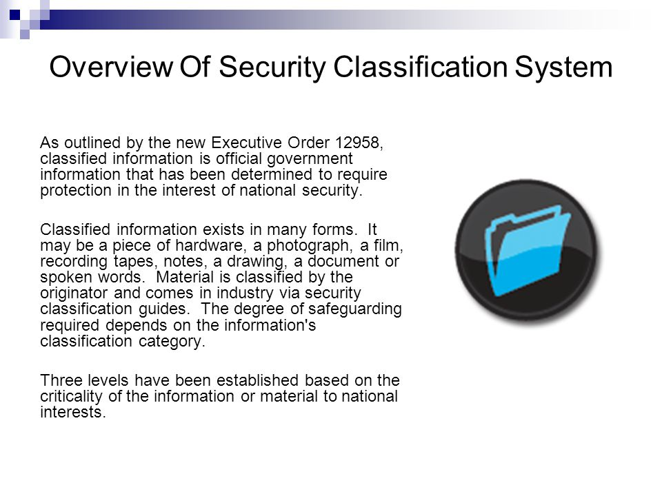 Overview Of Security Classification System As outlined by the new Executive Order 12958, classified information is official government information that has been determined to require protection in the interest of national security.
