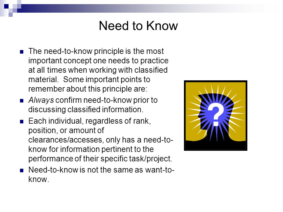 The need-to-know principle is the most important concept one needs to practice at all times when working with classified material.