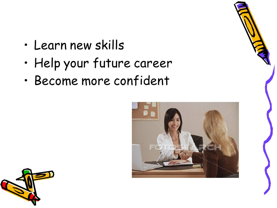 Learn new skills Help your future career Become more confident