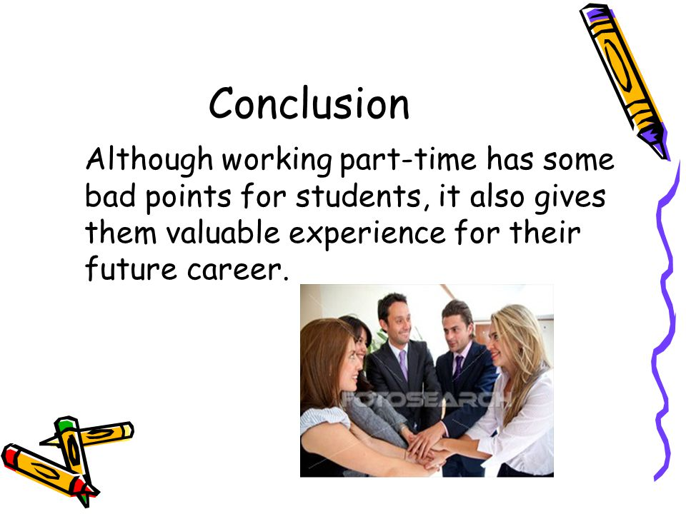 Conclusion Although working part-time has some bad points for students, it also gives them valuable experience for their future career.