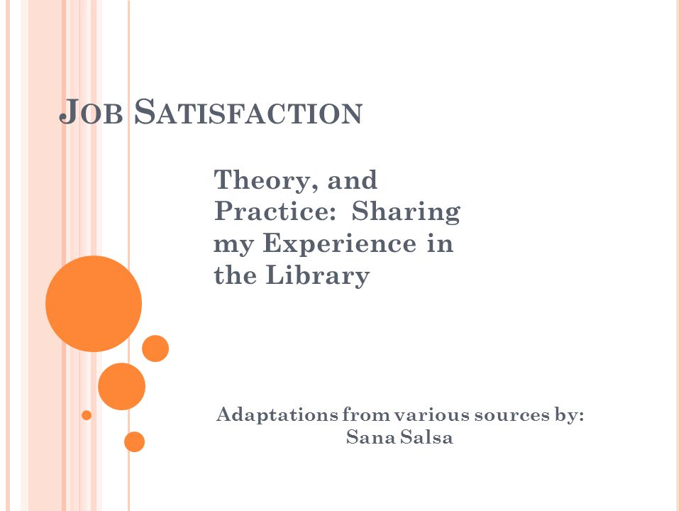 J OB S ATISFACTION Adaptations from various sources by: Sana Salsa Theory, and Practice: Sharing my Experience in the Library