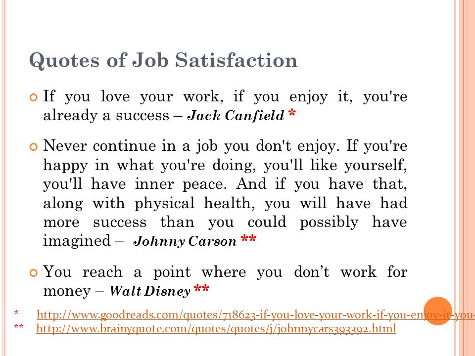 Quotes of Job Satisfaction If you love your work, if you enjoy it, you re already a success – Jack Canfield * Never continue in a job you don t enjoy.