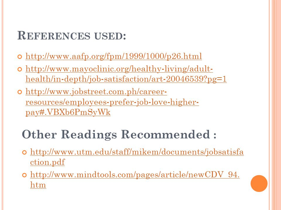 R EFERENCES USED : http://www.aafp.org/fpm/1999/1000/p26.html http://www.mayoclinic.org/healthy-living/adult- health/in-depth/job-satisfaction/art-20046539?pg=1 http://www.jobstreet.com.ph/career- resources/employees-prefer-job-love-higher- pay#.VBXb6PmSyWk Other Readings Recommended : http://www.utm.edu/staff/mikem/documents/jobsatisfa ction.pdf http://www.mindtools.com/pages/article/newCDV_94.