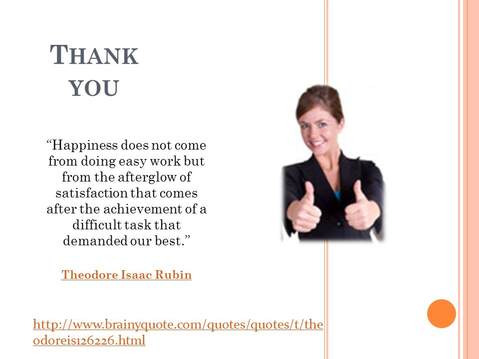 T HANK YOU Happiness does not come from doing easy work but from the afterglow of satisfaction that comes after the achievement of a difficult task that demanded our best. Theodore Isaac Rubin http://www.brainyquote.com/quotes/quotes/t/the odoreis126226.html