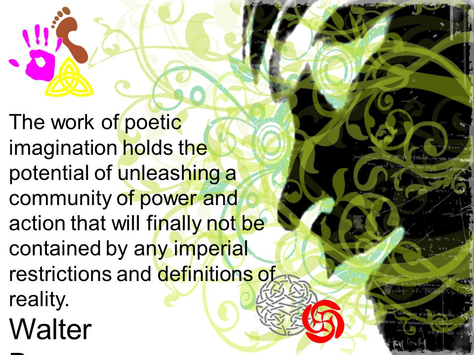 The work of poetic imagination holds the potential of unleashing a community of power and action that will finally not be contained by any imperial restrictions and definitions of reality.