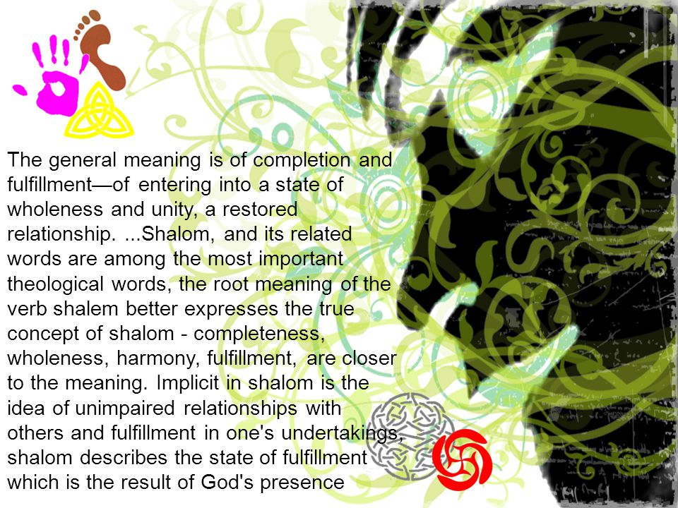 The general meaning is of completion and fulfillment—of entering into a state of wholeness and unity, a restored relationship....Shalom, and its related words are among the most important theological words, the root meaning of the verb shalem better expresses the true concept of shalom - completeness, wholeness, harmony, fulfillment, are closer to the meaning.