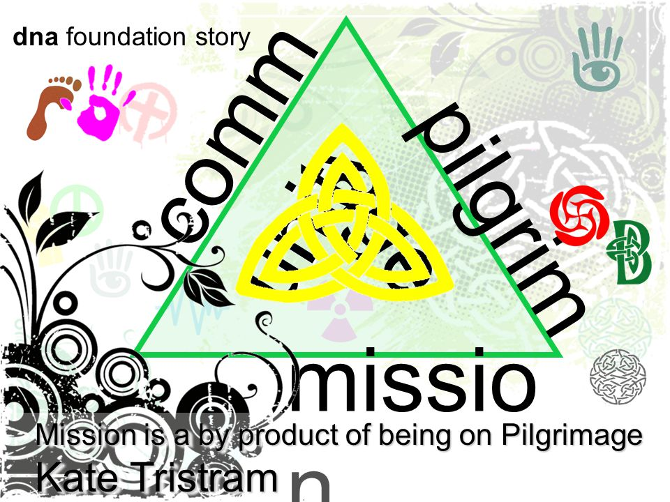 comm unity missio n pilgrim age dna foundation story Mission is a by product of being on Pilgrimage Kate Tristram Mission is a by product of being on Pilgrimage Kate Tristram