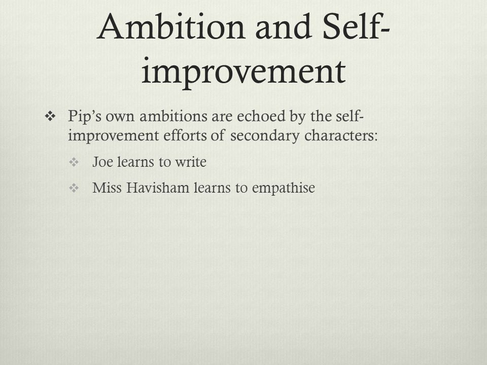 Ambition and Self- improvement  Pip's own ambitions are echoed by the self- improvement efforts of secondary characters:  Joe learns to write  Miss Havisham learns to empathise