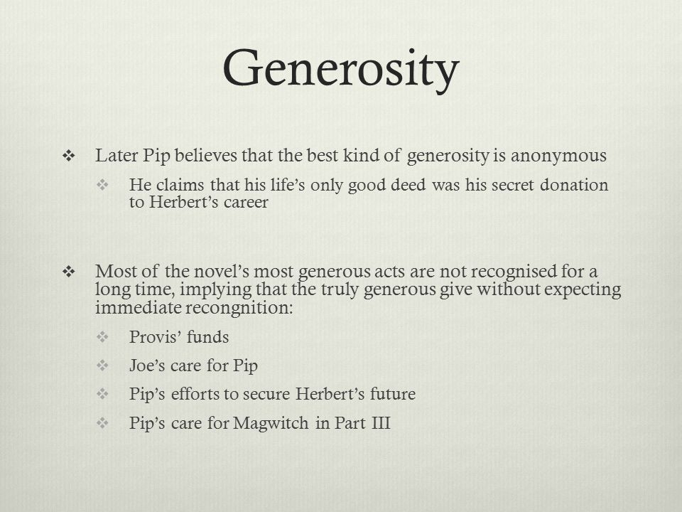 Generosity  Later Pip believes that the best kind of generosity is anonymous  He claims that his life's only good deed was his secret donation to Herbert's career  Most of the novel's most generous acts are not recognised for a long time, implying that the truly generous give without expecting immediate recongnition:  Provis' funds  Joe's care for Pip  Pip's efforts to secure Herbert's future  Pip's care for Magwitch in Part III