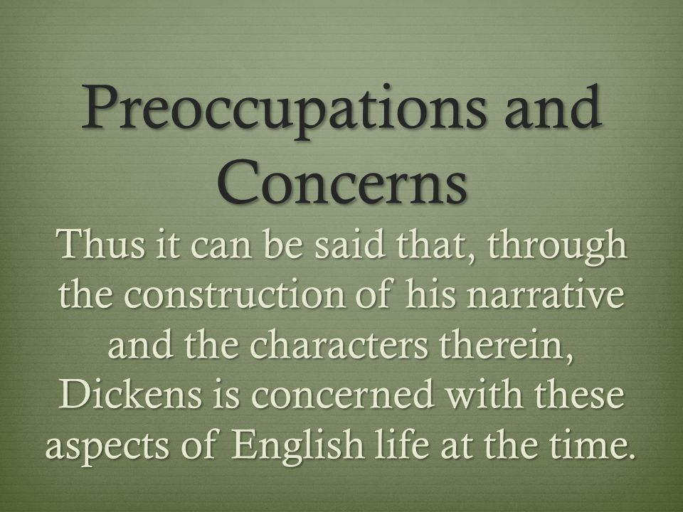 Preoccupations and Concerns Thus it can be said that, through the construction of his narrative and the characters therein, Dickens is concerned with these aspects of English life at the time.